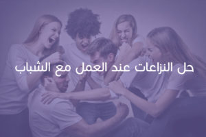 استراتيجيات حل النزاعات عند العمل مع الشباب